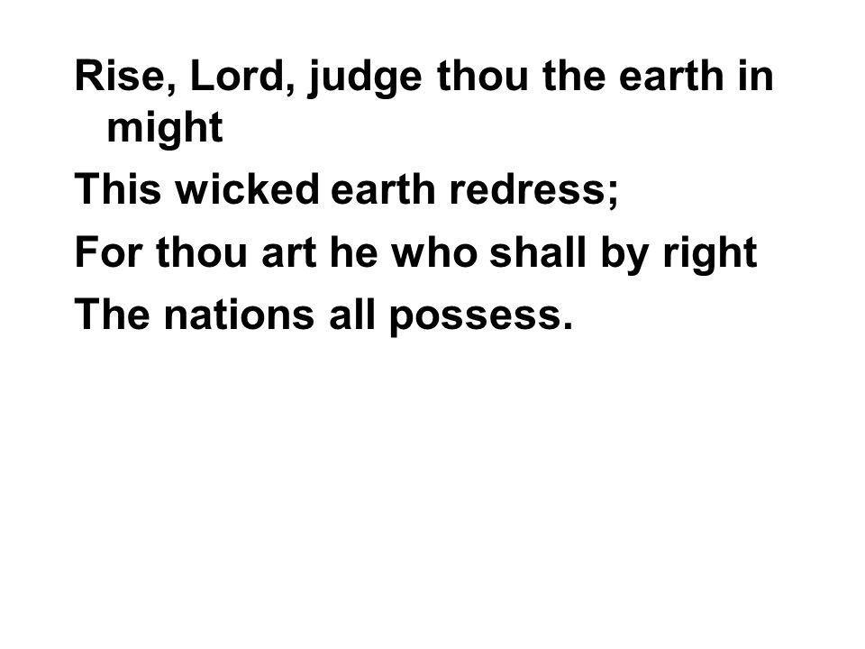 Rise, Lord, judge thou the earth in might This wicked earth redress; For thou art he who shall by right The nations all possess.