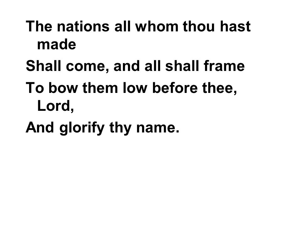 The nations all whom thou hast made Shall come, and all shall frame To bow them low before thee, Lord, And glorify thy name.