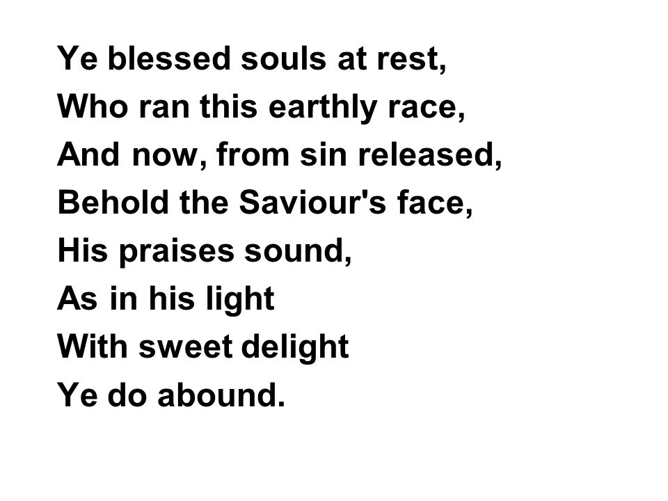 Ye blessed souls at rest, Who ran this earthly race, And now, from sin released, Behold the Saviour s face, His praises sound, As in his light With sweet delight Ye do abound.