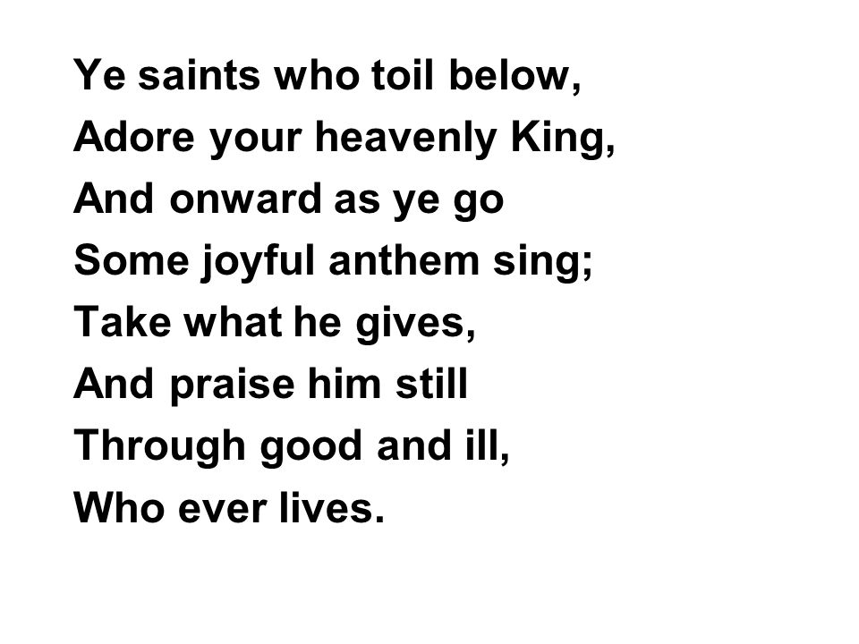 Ye saints who toil below, Adore your heavenly King, And onward as ye go Some joyful anthem sing; Take what he gives, And praise him still Through good and ill, Who ever lives.