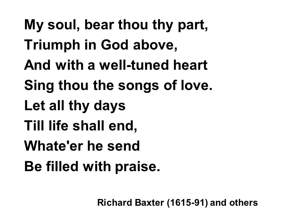 My soul, bear thou thy part, Triumph in God above, And with a well-tuned heart Sing thou the songs of love.