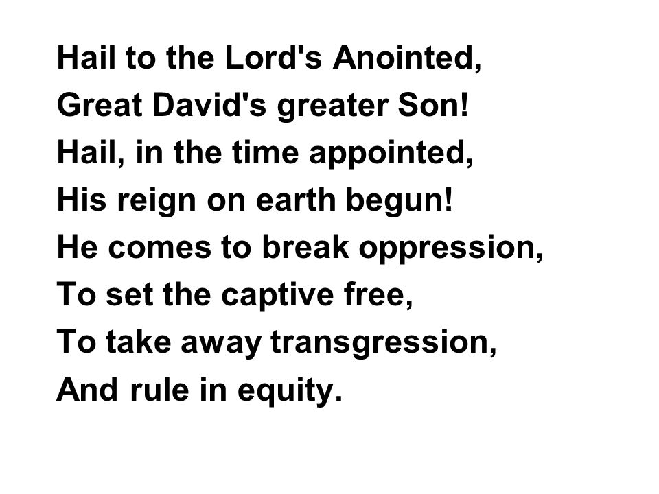 Hail to the Lord s Anointed, Great David s greater Son.