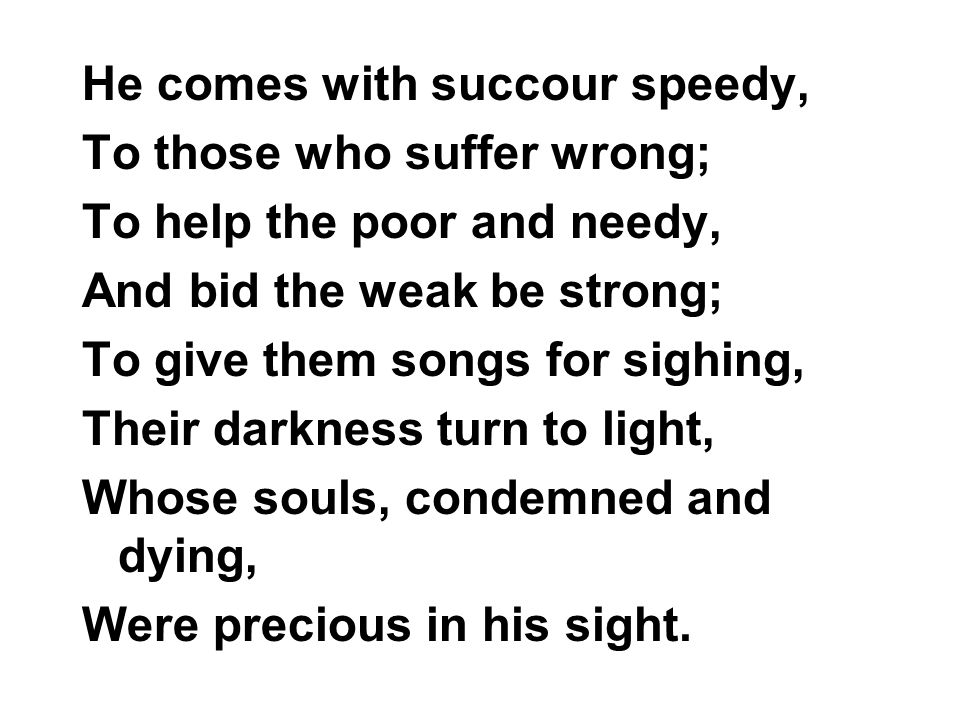 He comes with succour speedy, To those who suffer wrong; To help the poor and needy, And bid the weak be strong; To give them songs for sighing, Their darkness turn to light, Whose souls, condemned and dying, Were precious in his sight.