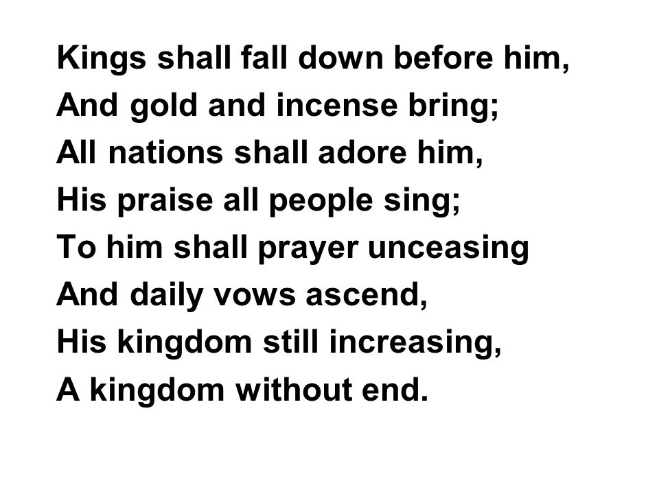 Kings shall fall down before him, And gold and incense bring; All nations shall adore him, His praise all people sing; To him shall prayer unceasing And daily vows ascend, His kingdom still increasing, A kingdom without end.