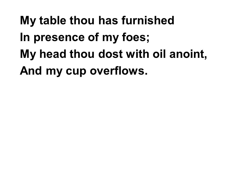 My table thou has furnished In presence of my foes; My head thou dost with oil anoint, And my cup overflows.