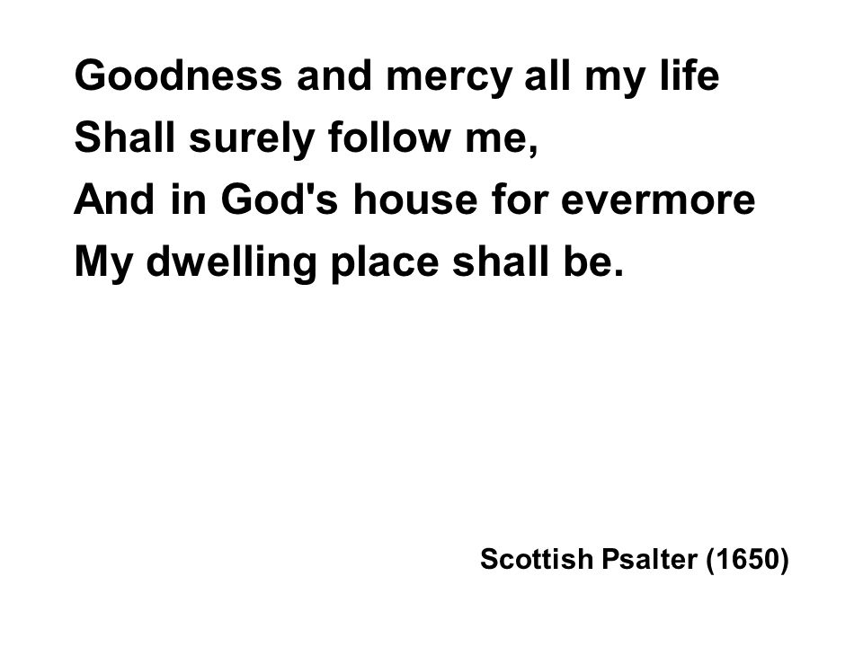 Goodness and mercy all my life Shall surely follow me, And in God s house for evermore My dwelling place shall be.