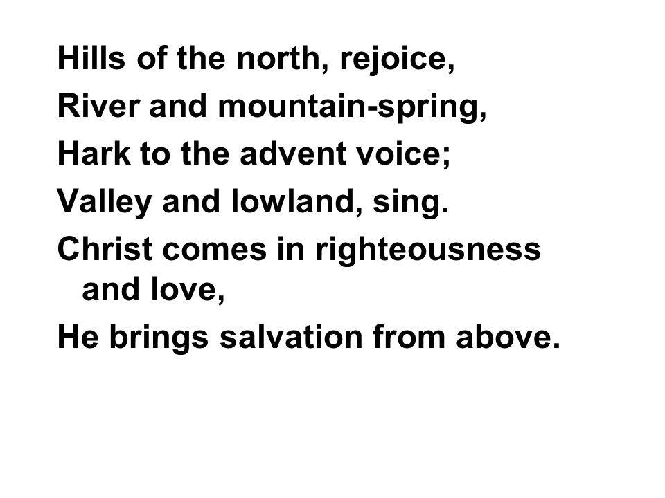 Hills of the north, rejoice, River and mountain-spring, Hark to the advent voice; Valley and lowland, sing.
