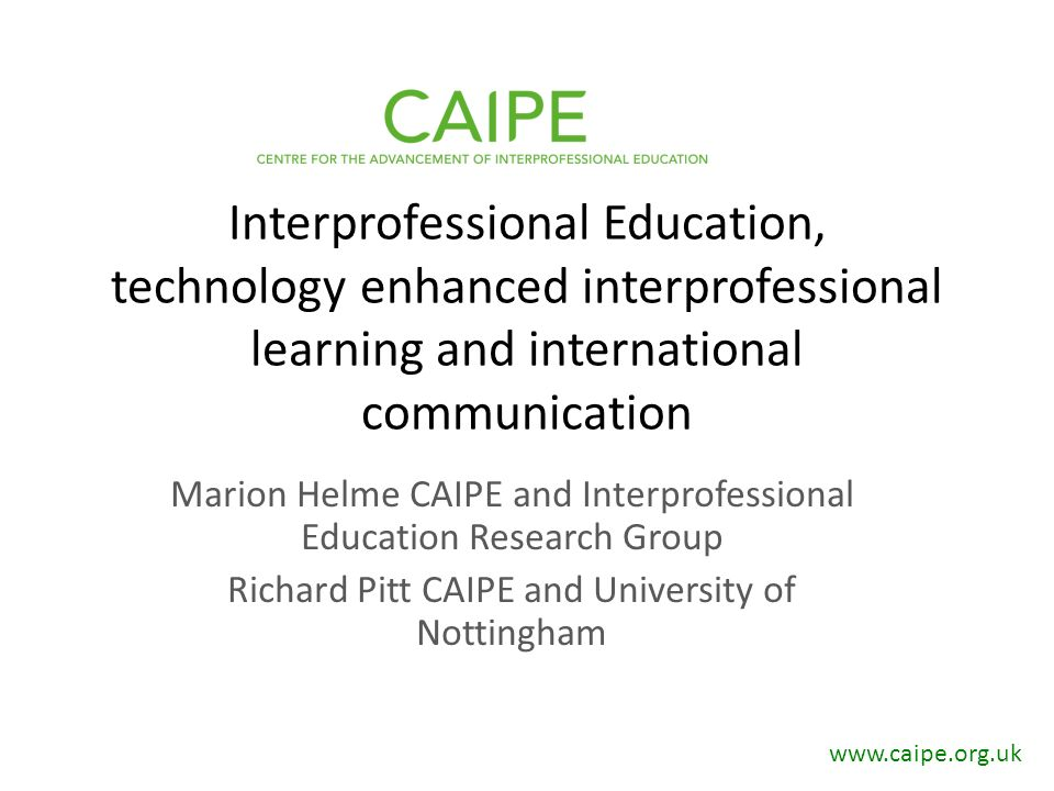 Interprofessional Education, technology enhanced interprofessional learning and international communication Marion Helme CAIPE and Interprofessional Education Research Group Richard Pitt CAIPE and University of Nottingham www.caipe.org.uk