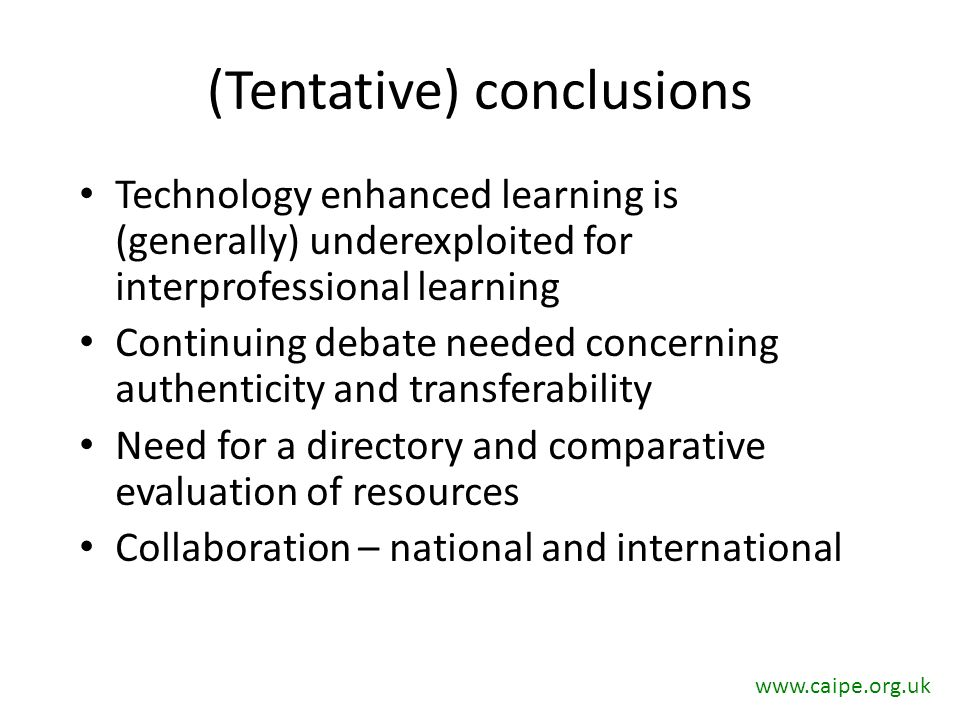 (Tentative) conclusions Technology enhanced learning is (generally) underexploited for interprofessional learning Continuing debate needed concerning authenticity and transferability Need for a directory and comparative evaluation of resources Collaboration – national and international www.caipe.org.uk