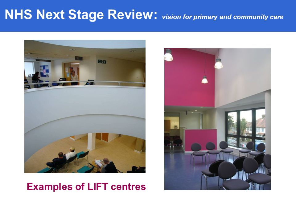 Examples of LIFT centres NHS Next Stage Review: vision for primary and community care