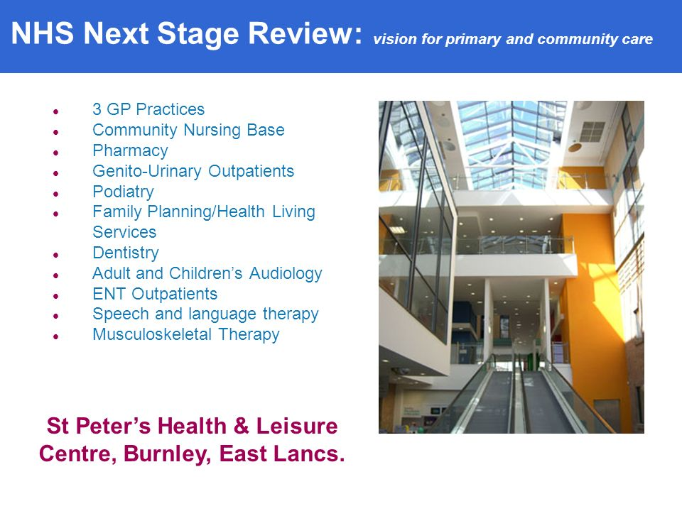 3 GP Practices Community Nursing Base Pharmacy Genito-Urinary Outpatients Podiatry Family Planning/Health Living Services Dentistry Adult and Childrens Audiology ENT Outpatients Speech and language therapy Musculoskeletal Therapy St Peters Health & Leisure Centre, Burnley, East Lancs.