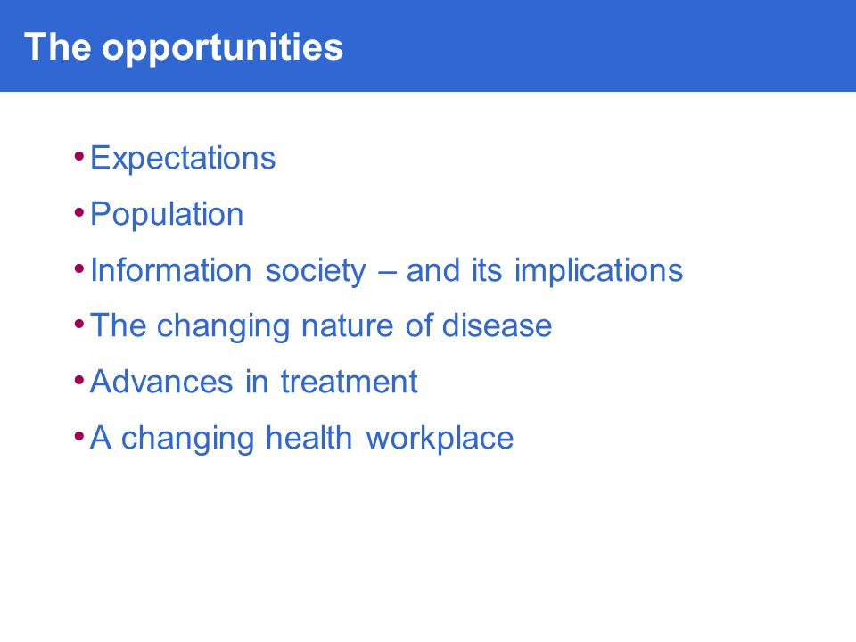 Expectations Population Information society – and its implications The changing nature of disease Advances in treatment A changing health workplace The opportunities