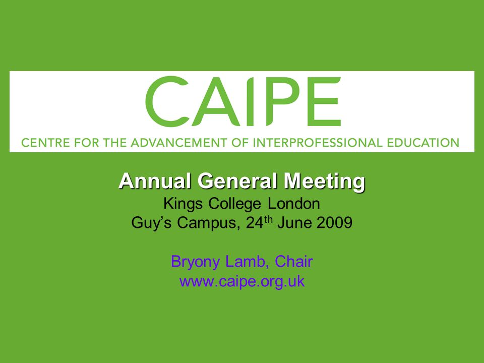 Annual General Meeting Kings College London Guys Campus, 24 th June 2009 Bryony Lamb, Chair www.caipe.org.uk