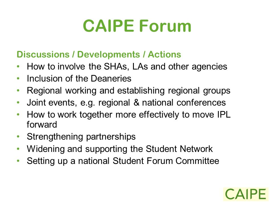CAIPE Forum Discussions / Developments / Actions How to involve the SHAs, LAs and other agencies Inclusion of the Deaneries Regional working and establishing regional groups Joint events, e.g.
