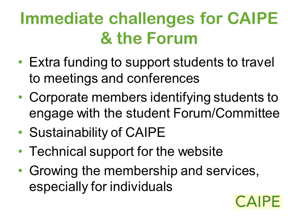 Immediate challenges for CAIPE & the Forum Extra funding to support students to travel to meetings and conferences Corporate members identifying students to engage with the student Forum/Committee Sustainability of CAIPE Technical support for the website Growing the membership and services, especially for individuals