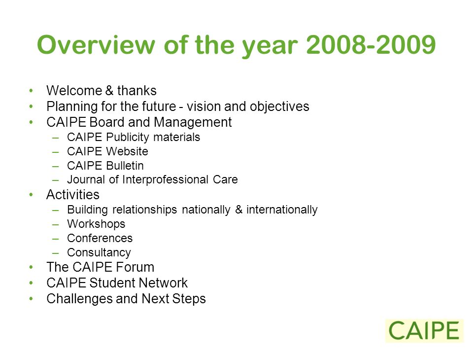 Overview of the year 2008-2009 Welcome & thanks Planning for the future - vision and objectives CAIPE Board and Management –CAIPE Publicity materials –CAIPE Website –CAIPE Bulletin –Journal of Interprofessional Care Activities –Building relationships nationally & internationally –Workshops –Conferences –Consultancy The CAIPE Forum CAIPE Student Network Challenges and Next Steps