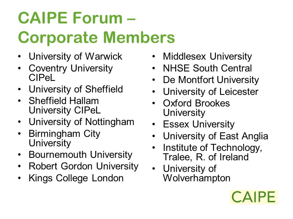 CAIPE Forum – Corporate Members University of Warwick Coventry University CIPeL University of Sheffield Sheffield Hallam University CIPeL University of Nottingham Birmingham City University Bournemouth University Robert Gordon University Kings College London Middlesex University NHSE South Central De Montfort University University of Leicester Oxford Brookes University Essex University University of East Anglia Institute of Technology, Tralee, R.