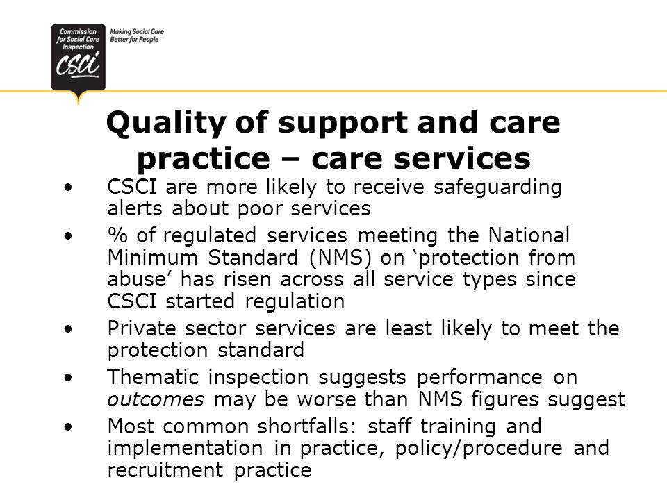 Quality of support and care practice – care services CSCI are more likely to receive safeguarding alerts about poor services % of regulated services meeting the National Minimum Standard (NMS) on protection from abuse has risen across all service types since CSCI started regulation Private sector services are least likely to meet the protection standard Thematic inspection suggests performance on outcomes may be worse than NMS figures suggest Most common shortfalls: staff training and implementation in practice, policy/procedure and recruitment practice