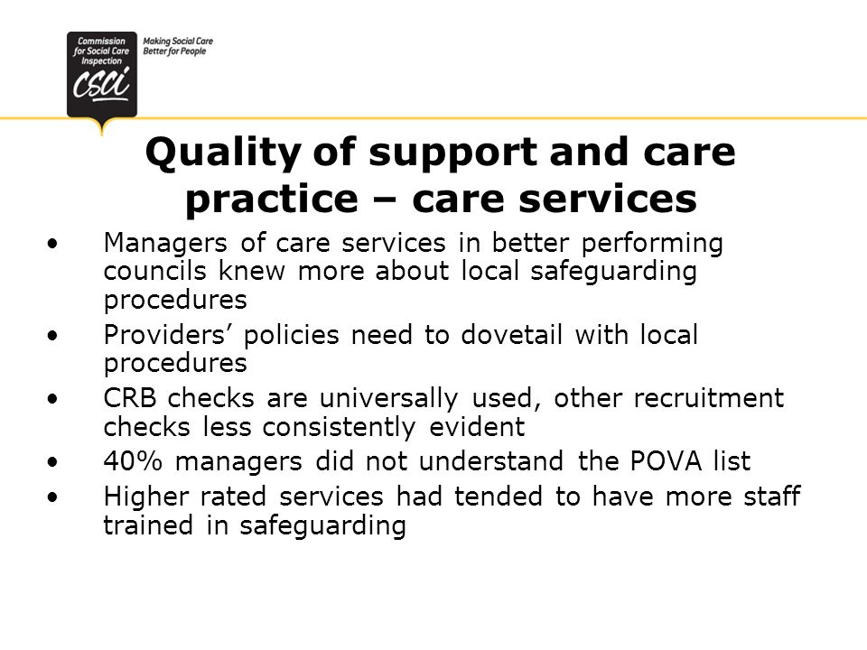 Quality of support and care practice – care services Managers of care services in better performing councils knew more about local safeguarding procedures Providers policies need to dovetail with local procedures CRB checks are universally used, other recruitment checks less consistently evident 40% managers did not understand the POVA list Higher rated services had tended to have more staff trained in safeguarding