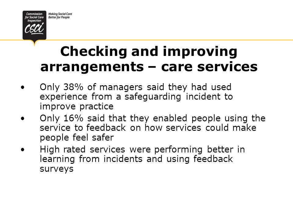 Checking and improving arrangements – care services Only 38% of managers said they had used experience from a safeguarding incident to improve practice Only 16% said that they enabled people using the service to feedback on how services could make people feel safer High rated services were performing better in learning from incidents and using feedback surveys