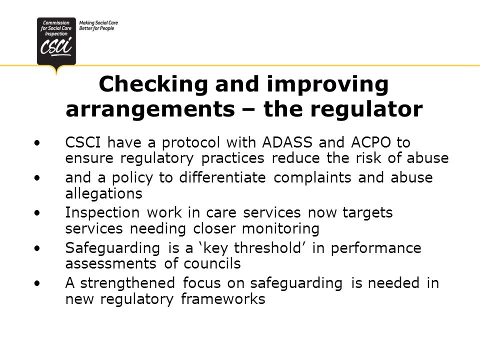 Checking and improving arrangements – the regulator CSCI have a protocol with ADASS and ACPO to ensure regulatory practices reduce the risk of abuse and a policy to differentiate complaints and abuse allegations Inspection work in care services now targets services needing closer monitoring Safeguarding is a key threshold in performance assessments of councils A strengthened focus on safeguarding is needed in new regulatory frameworks