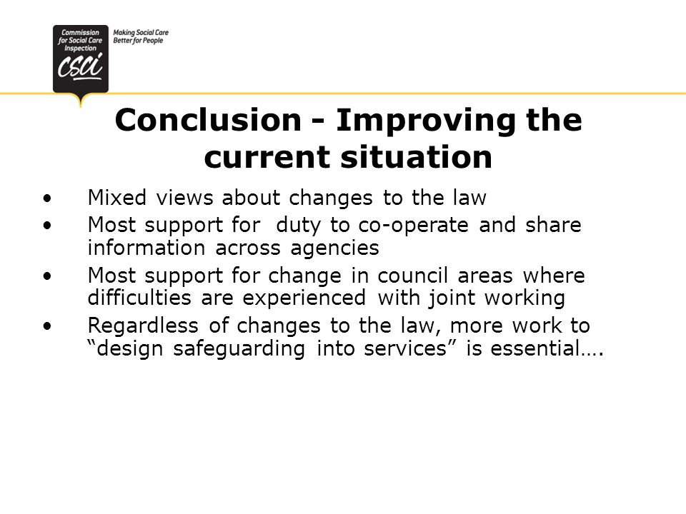 Conclusion - Improving the current situation Mixed views about changes to the law Most support for duty to co-operate and share information across agencies Most support for change in council areas where difficulties are experienced with joint working Regardless of changes to the law, more work to design safeguarding into services is essential….