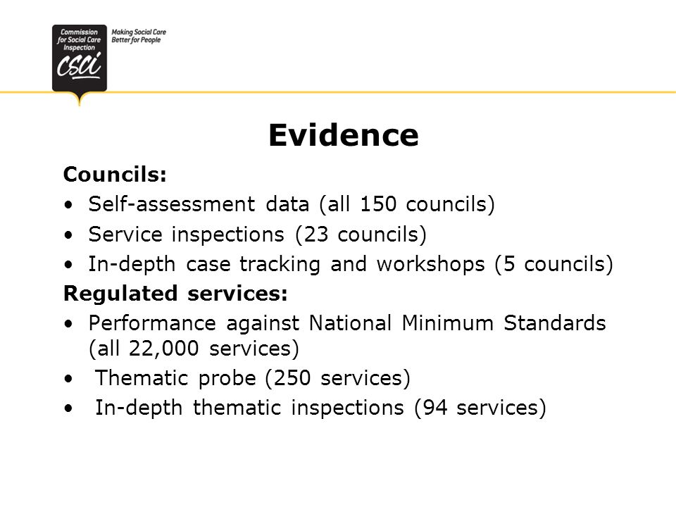 Evidence Councils: Self-assessment data (all 150 councils) Service inspections (23 councils) In-depth case tracking and workshops (5 councils) Regulated services: Performance against National Minimum Standards (all 22,000 services) Thematic probe (250 services) In-depth thematic inspections (94 services)