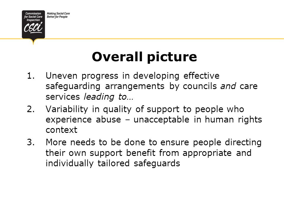 Overall picture 1.Uneven progress in developing effective safeguarding arrangements by councils and care services leading to… 2.Variability in quality of support to people who experience abuse – unacceptable in human rights context 3.More needs to be done to ensure people directing their own support benefit from appropriate and individually tailored safeguards