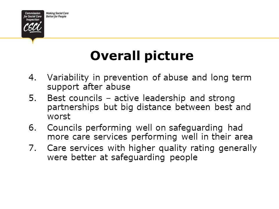 Overall picture 4.Variability in prevention of abuse and long term support after abuse 5.Best councils – active leadership and strong partnerships but big distance between best and worst 6.Councils performing well on safeguarding had more care services performing well in their area 7.Care services with higher quality rating generally were better at safeguarding people
