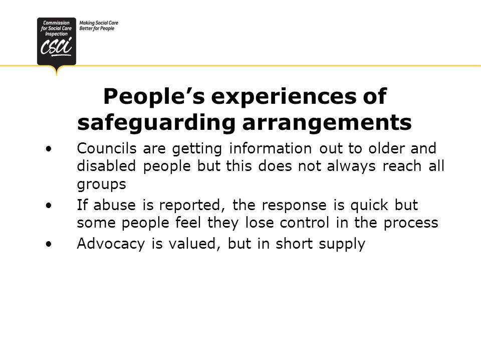 Peoples experiences of safeguarding arrangements Councils are getting information out to older and disabled people but this does not always reach all groups If abuse is reported, the response is quick but some people feel they lose control in the process Advocacy is valued, but in short supply