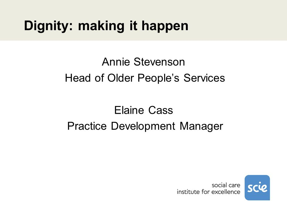Dignity: making it happen Annie Stevenson Head of Older Peoples Services Elaine Cass Practice Development Manager