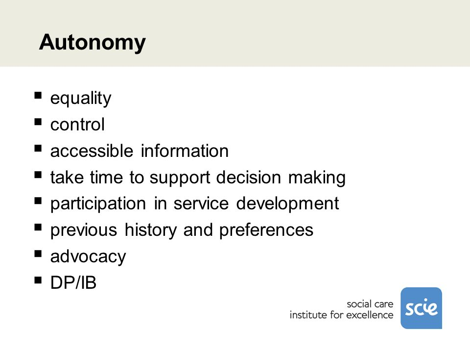 Autonomy equality control accessible information take time to support decision making participation in service development previous history and preferences advocacy DP/IB