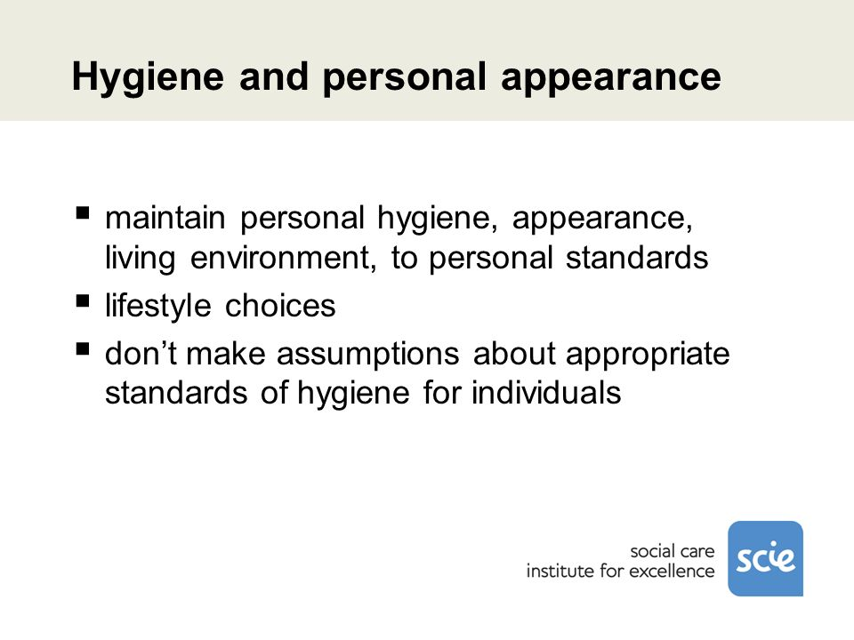 Hygiene and personal appearance maintain personal hygiene, appearance, living environment, to personal standards lifestyle choices dont make assumptions about appropriate standards of hygiene for individuals