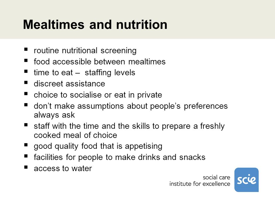 Mealtimes and nutrition routine nutritional screening food accessible between mealtimes time to eat – staffing levels discreet assistance choice to socialise or eat in private dont make assumptions about peoples preferences always ask staff with the time and the skills to prepare a freshly cooked meal of choice good quality food that is appetising facilities for people to make drinks and snacks access to water