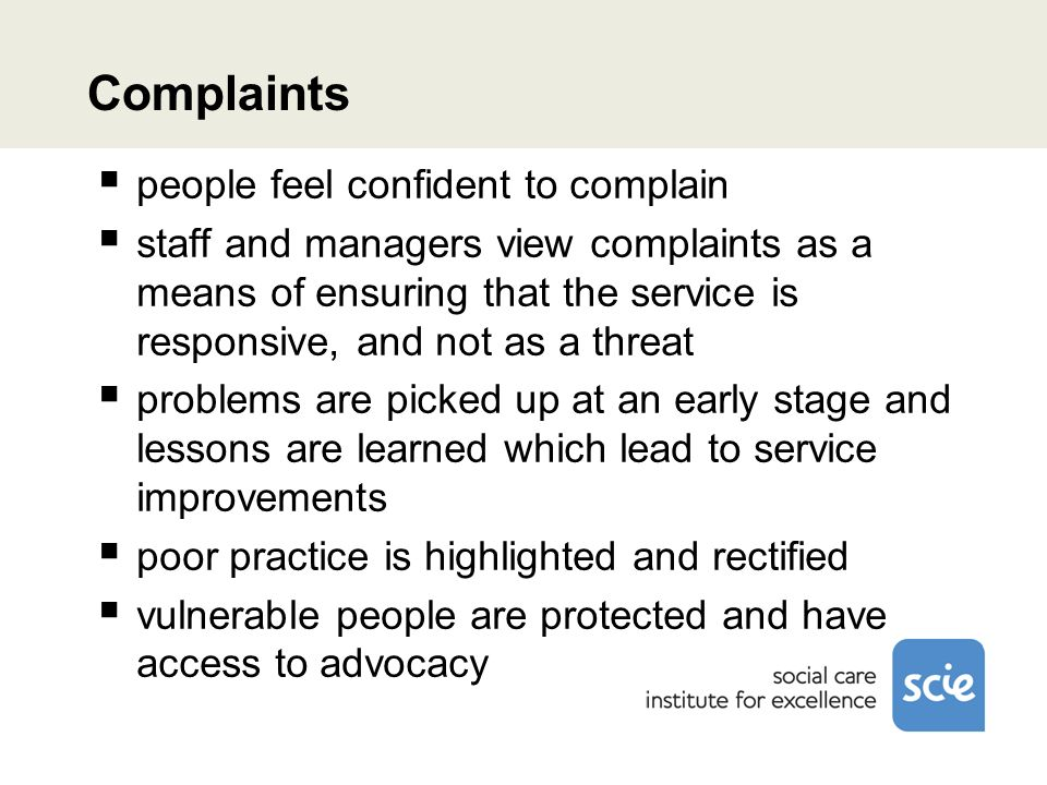 Complaints people feel confident to complain staff and managers view complaints as a means of ensuring that the service is responsive, and not as a threat problems are picked up at an early stage and lessons are learned which lead to service improvements poor practice is highlighted and rectified vulnerable people are protected and have access to advocacy