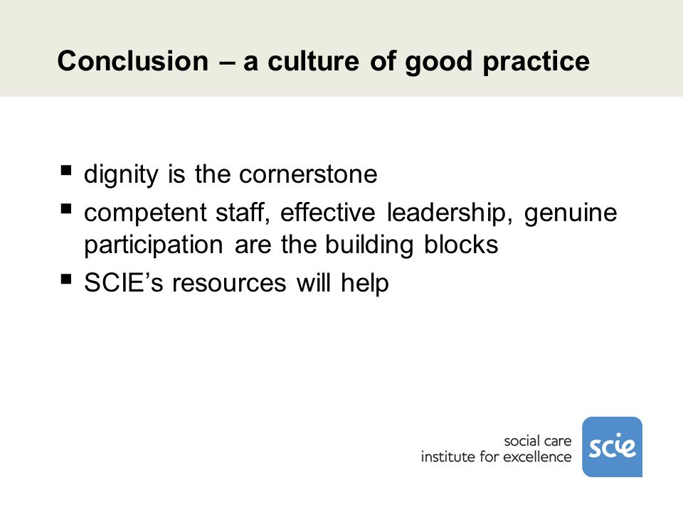 Conclusion – a culture of good practice dignity is the cornerstone competent staff, effective leadership, genuine participation are the building blocks SCIEs resources will help