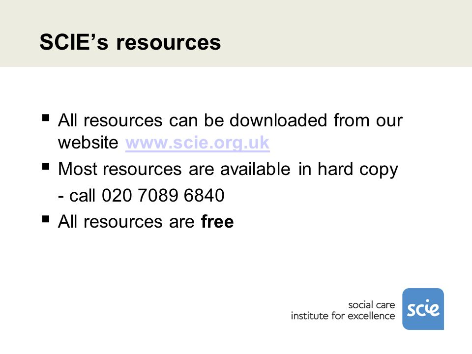 SCIEs resources All resources can be downloaded from our website www.scie.org.ukwww.scie.org.uk Most resources are available in hard copy - call 020 7089 6840 All resources are free