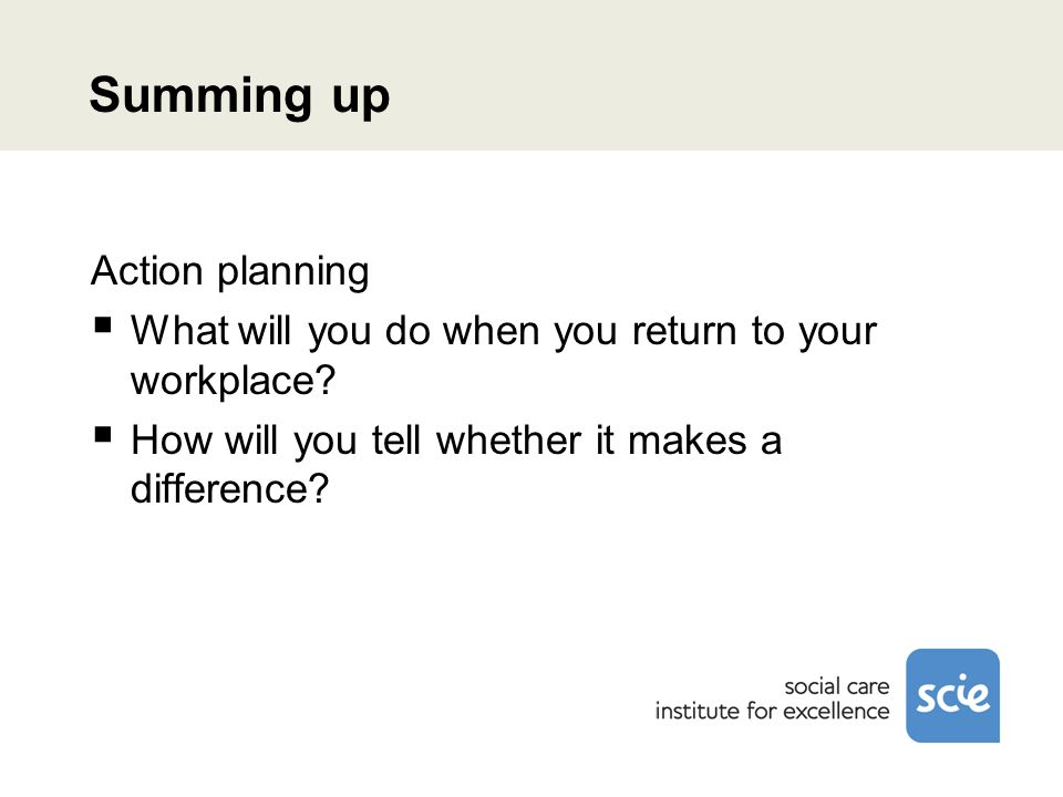 Summing up Action planning What will you do when you return to your workplace.