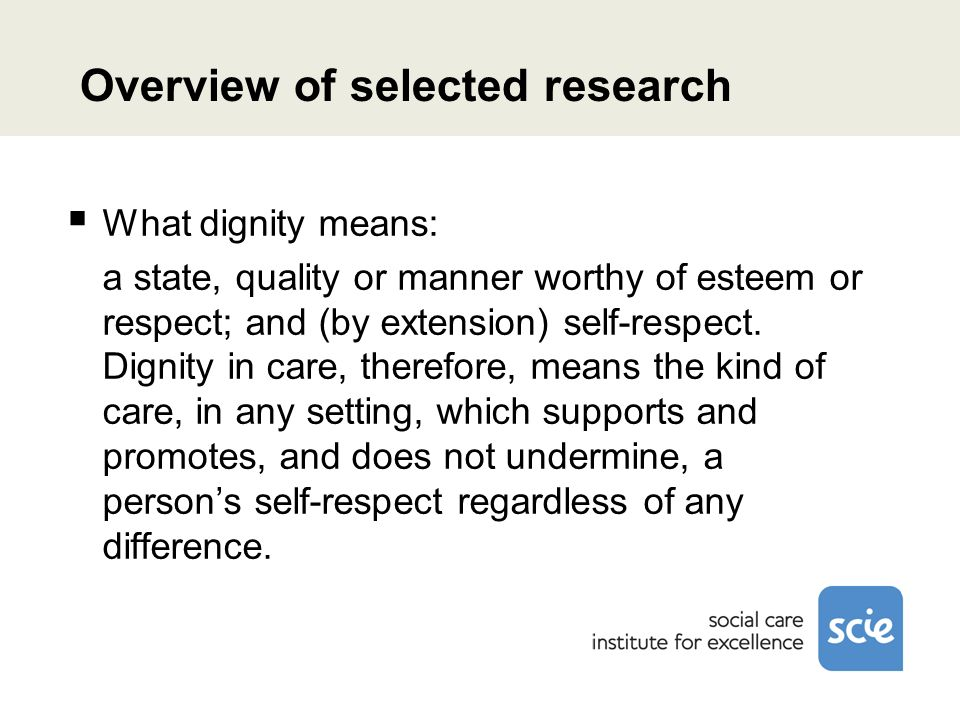 Overview of selected research What dignity means: a state, quality or manner worthy of esteem or respect; and (by extension) self-respect.
