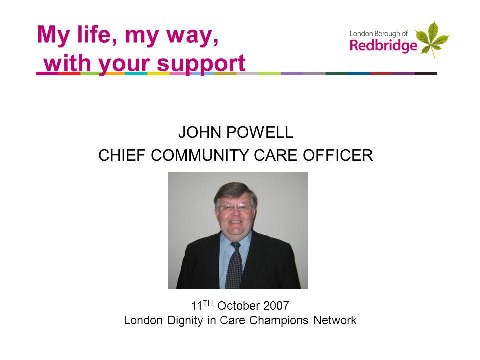 a better place to live My life, my way, with your support JOHN POWELL CHIEF COMMUNITY CARE OFFICER 11 TH October 2007 London Dignity in Care Champions Network