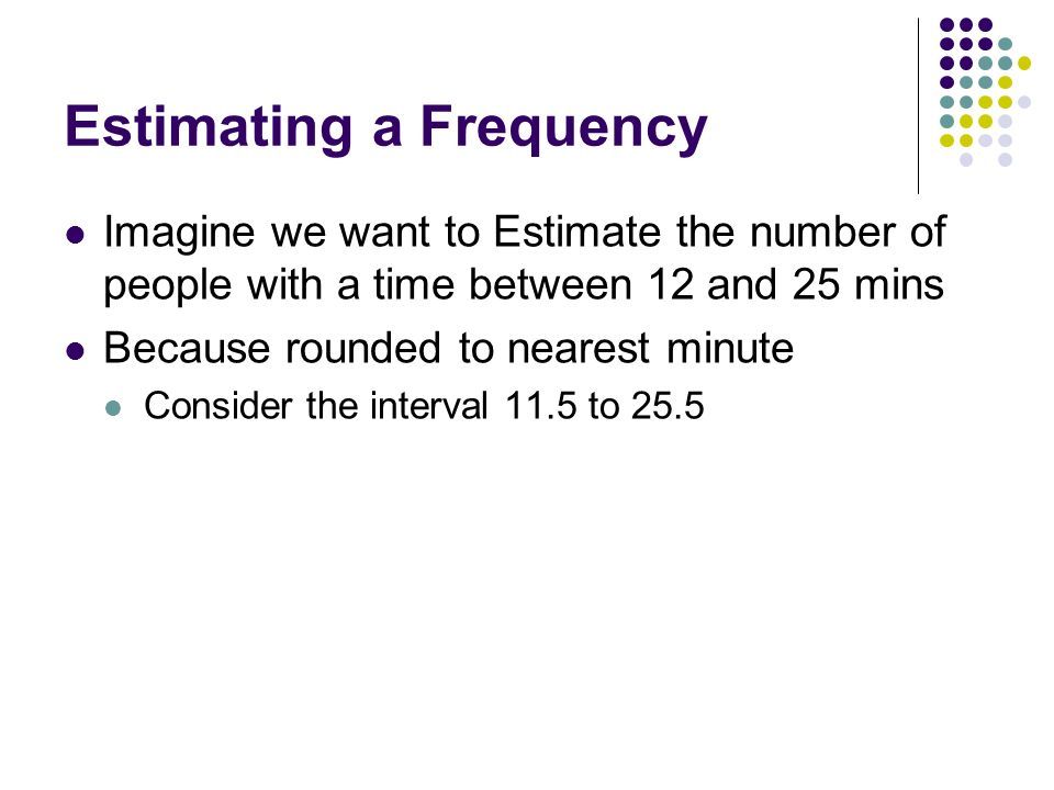 Estimating a Frequency Imagine we want to Estimate the number of people with a time between 12 and 25 mins Because rounded to nearest minute Consider the interval 11.5 to 25.5