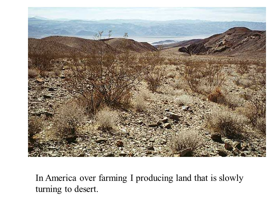 In America over farming I producing land that is slowly turning to desert.