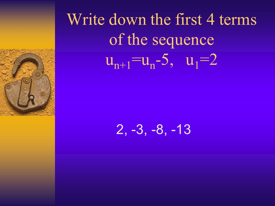 Write down the first 4 terms of the sequence u n+1 =u n -5, u 1 =2 2, -3, -8, -13