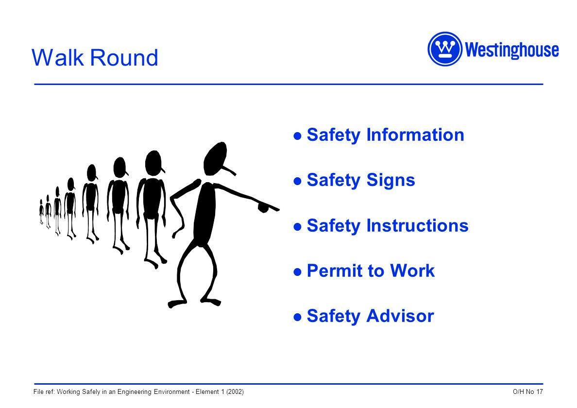 O/H No 17File ref: Working Safely in an Engineering Environment - Element 1 (2002) Walk Round Safety Information Safety Signs Safety Instructions Permit to Work Safety Advisor