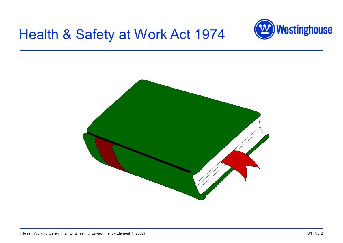 O/H No 2File ref: Working Safely in an Engineering Environment - Element 1 (2002) Health & Safety at Work Act 1974