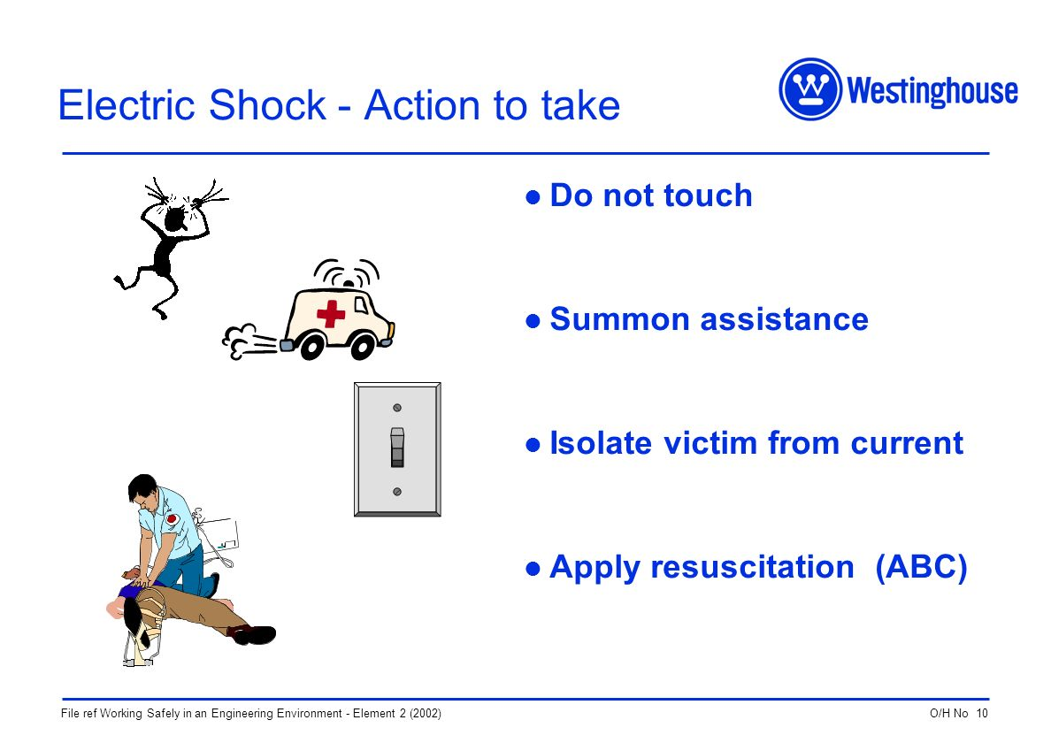 O/H No 10File ref Working Safely in an Engineering Environment - Element 2 (2002) Electric Shock - Action to take Do not touch Summon assistance Isolate victim from current Apply resuscitation (ABC)