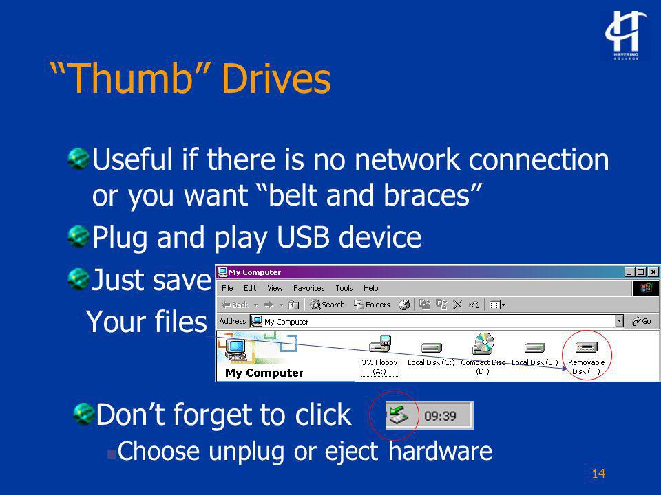 14 Thumb Drives Useful if there is no network connection or you want belt and braces Plug and play USB device Just save Your files Dont forget to click Choose unplug or eject hardware