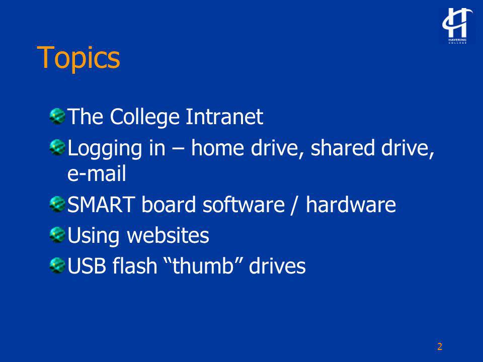 2 Topics The College Intranet Logging in – home drive, shared drive, e-mail SMART board software / hardware Using websites USB flash thumb drives