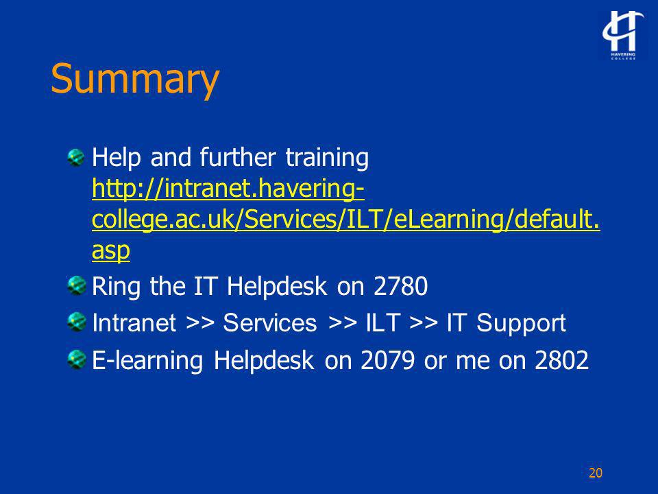 20 Summary Help and further training http://intranet.havering- college.ac.uk/Services/ILT/eLearning/default.