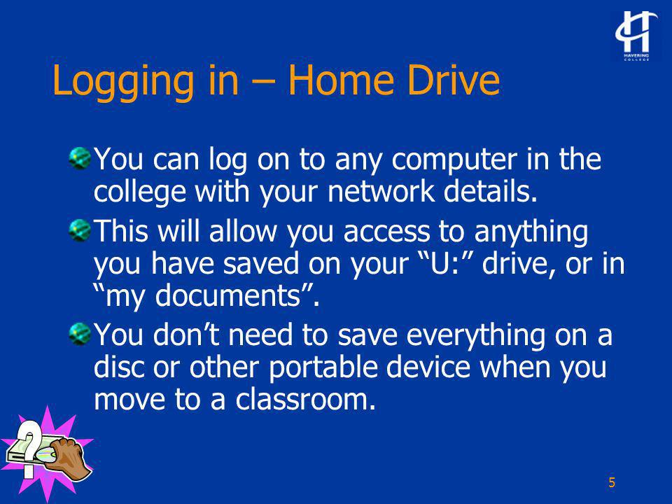 5 Logging in – Home Drive You can log on to any computer in the college with your network details.